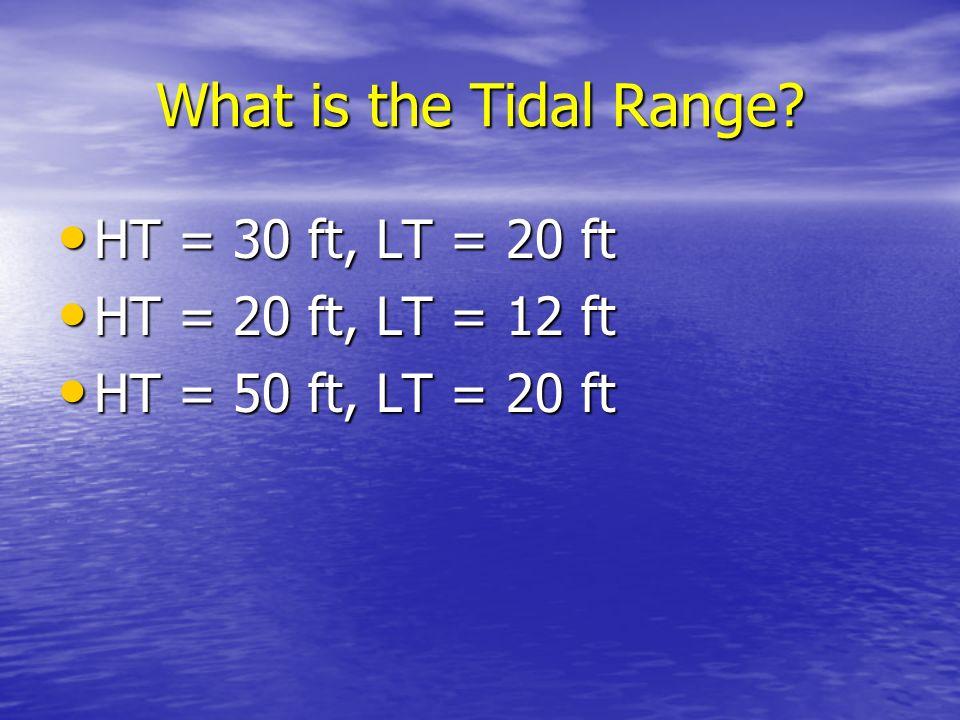 What is the Tidal Range HT = 30 ft, LT = 20 ft HT = 20 ft, LT = 12 ft