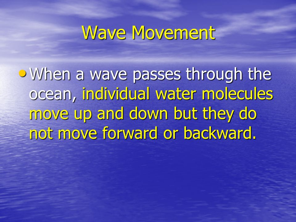 Wave Movement When a wave passes through the ocean, individual water molecules move up and down but they do not move forward or backward.
