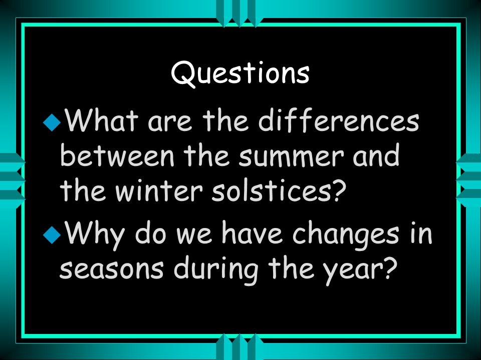 Questions What are the differences between the summer and the winter solstices.