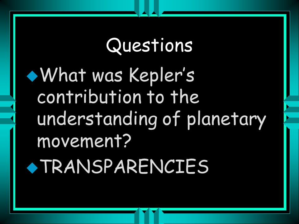 Questions What was Kepler's contribution to the understanding of planetary movement TRANSPARENCIES