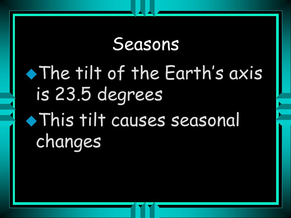 Seasons The tilt of the Earth's axis is 23.5 degrees This tilt causes seasonal changes