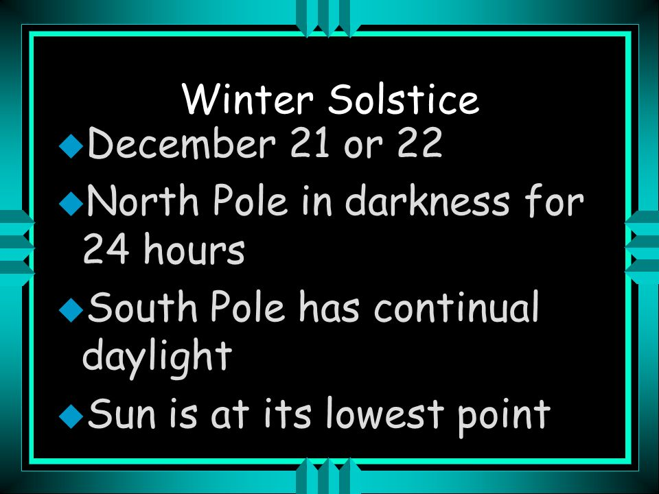 Winter Solstice December 21 or 22. North Pole in darkness for 24 hours. South Pole has continual daylight.