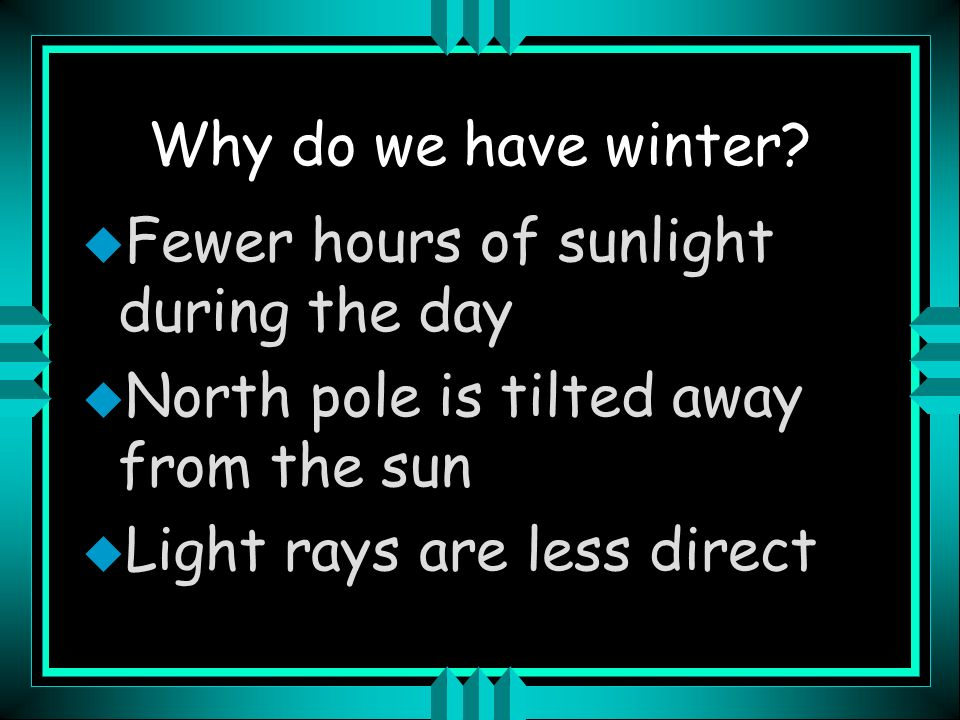 Why do we have winter Fewer hours of sunlight during the day. North pole is tilted away from the sun.