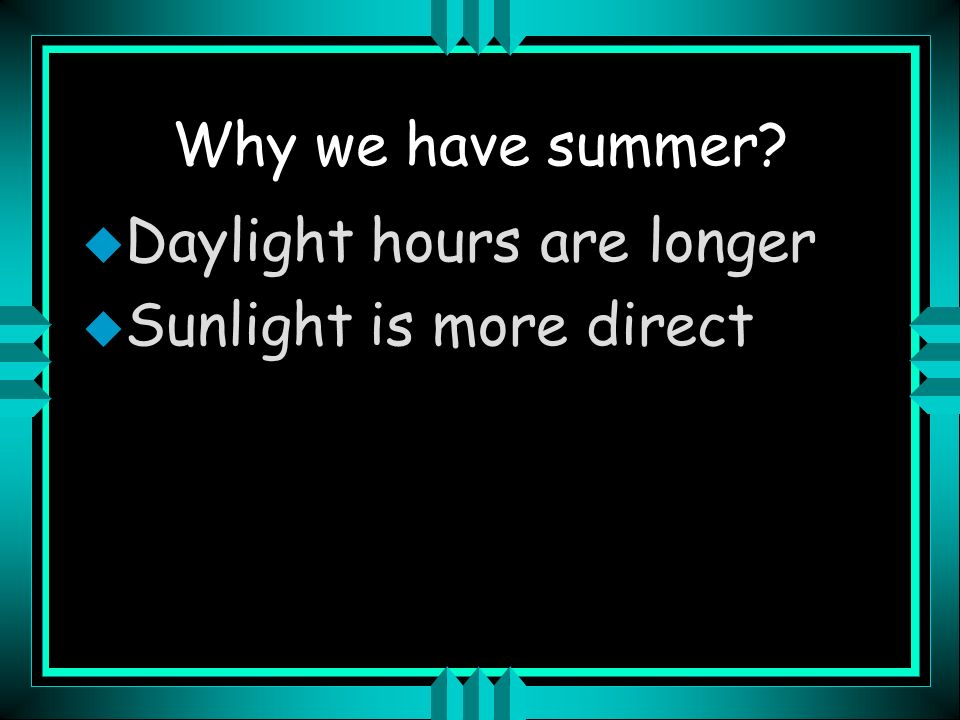 Why we have summer Daylight hours are longer Sunlight is more direct