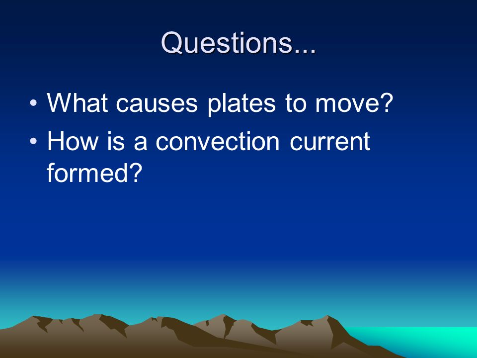 Questions... What causes plates to move