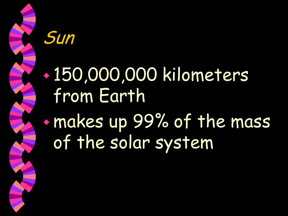Sun 150,000,000 kilometers from Earth makes up 99% of the mass of the solar system