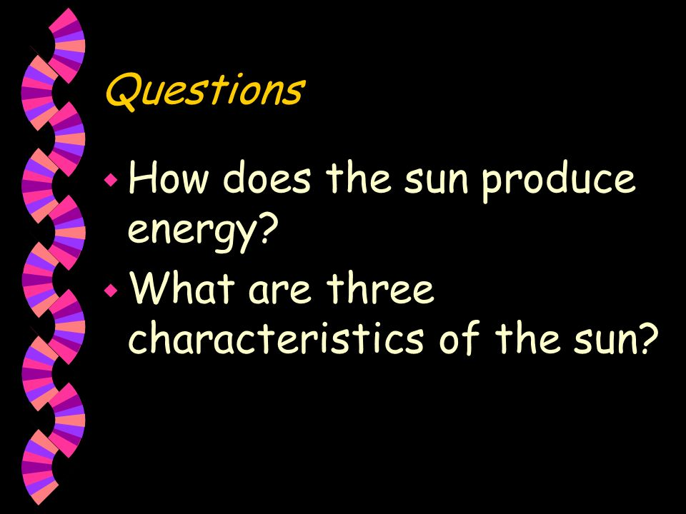 Questions How does the sun produce energy What are three characteristics of the sun