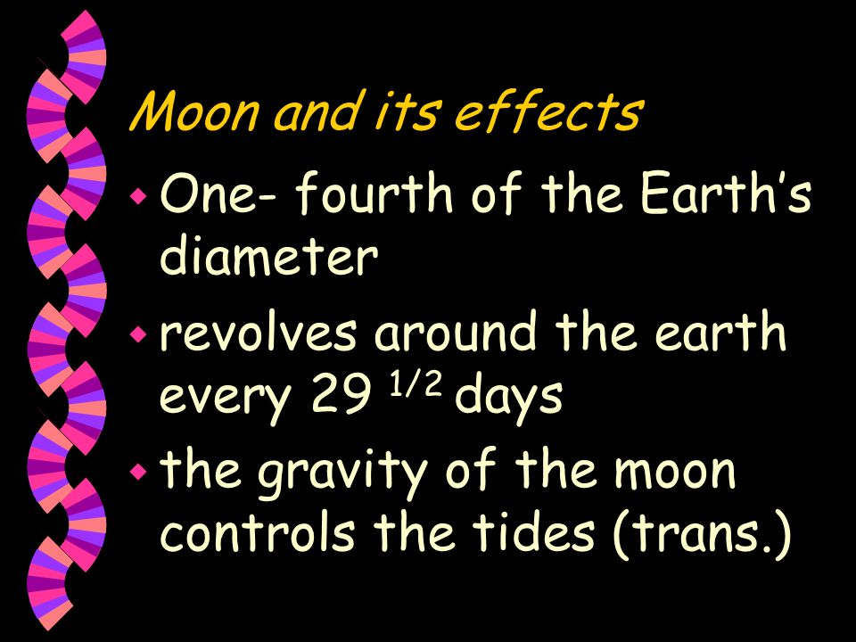 Moon and its effects One- fourth of the Earth's diameter. revolves around the earth every 29 1/2 days.