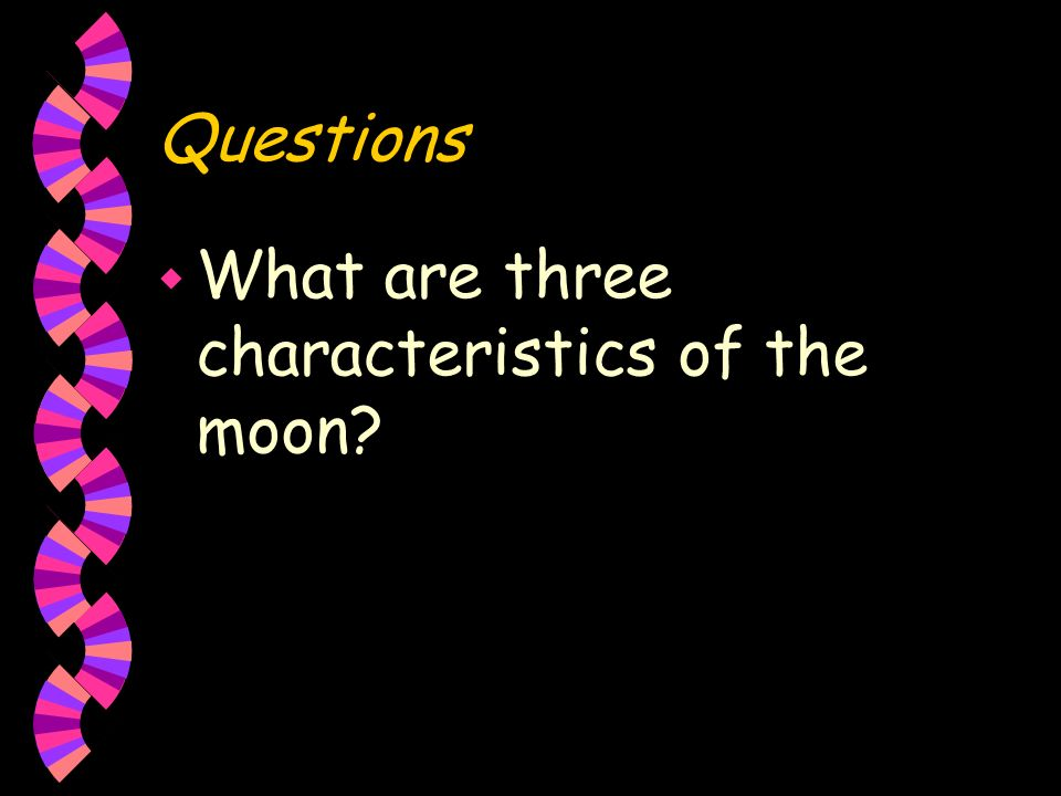 Questions What are three characteristics of the moon