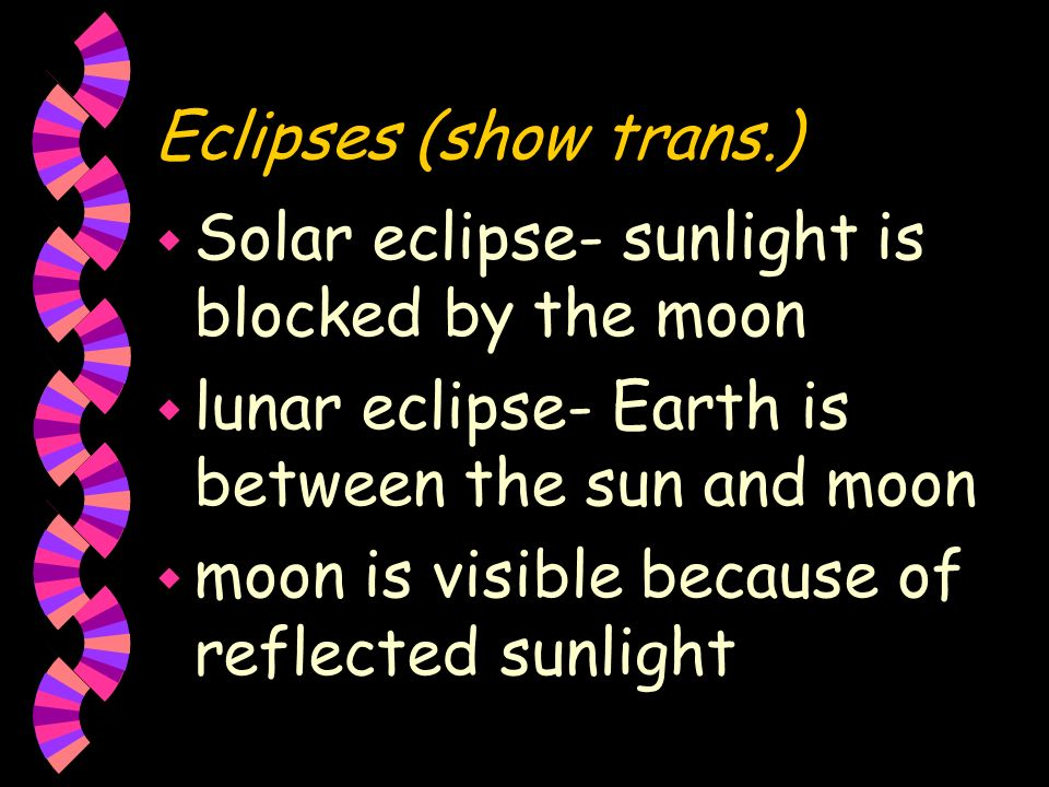 Eclipses (show trans.) Solar eclipse- sunlight is blocked by the moon. lunar eclipse- Earth is between the sun and moon.