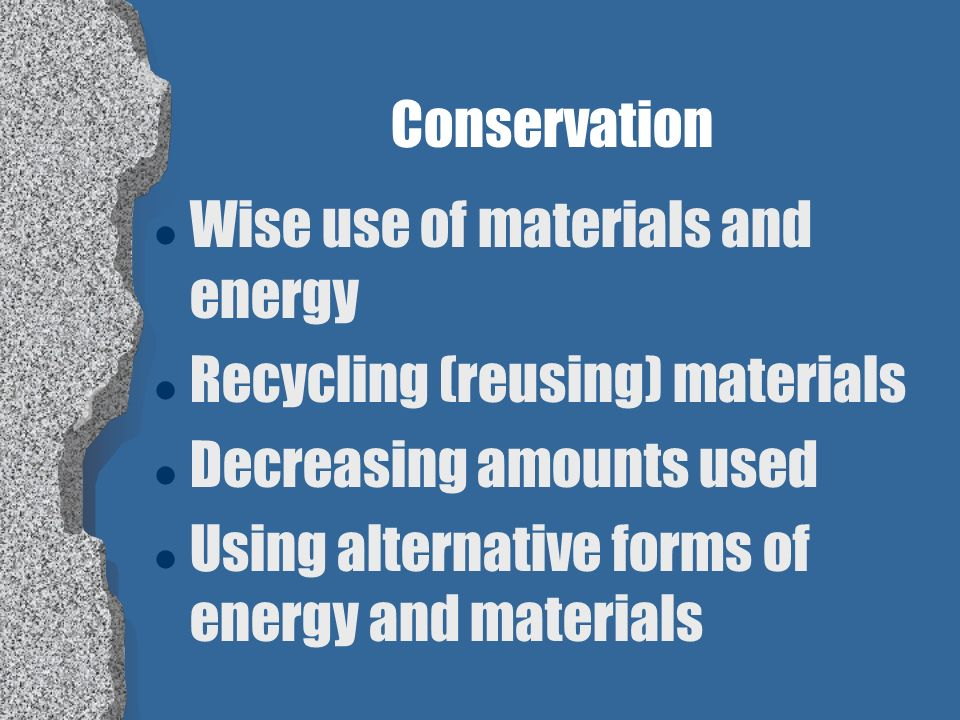 Conservation Wise use of materials and energy. Recycling (reusing) materials. Decreasing amounts used.