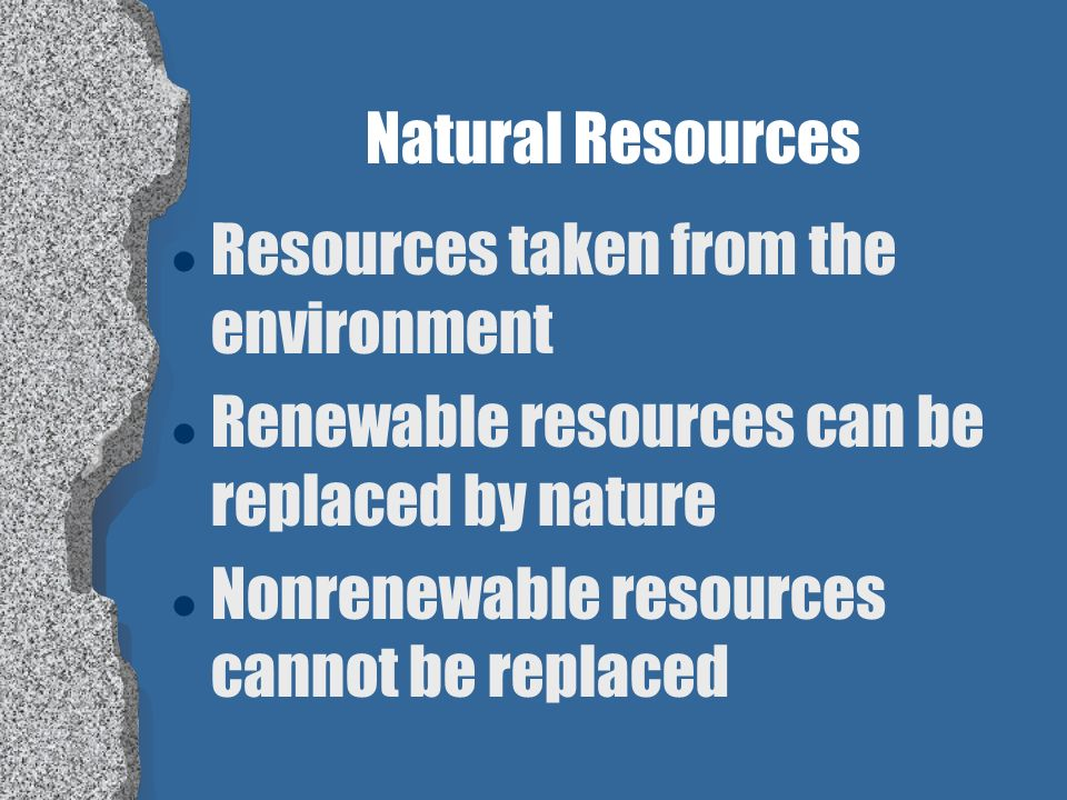 Natural Resources Resources taken from the environment. Renewable resources can be replaced by nature.