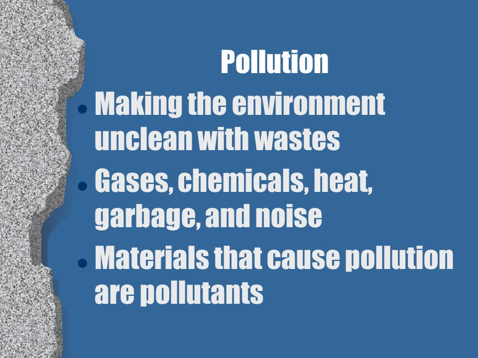 Pollution Making the environment unclean with wastes.