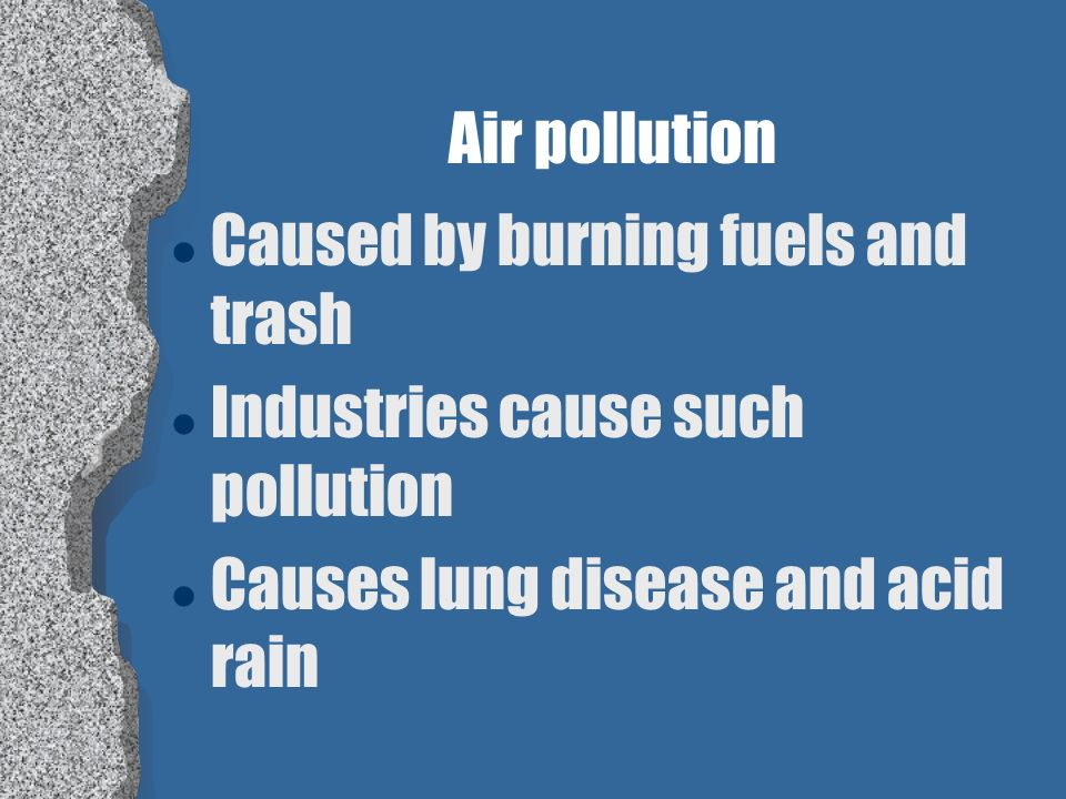 Air pollution Caused by burning fuels and trash. Industries cause such pollution.