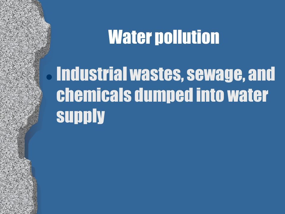Water pollution Industrial wastes, sewage, and chemicals dumped into water supply