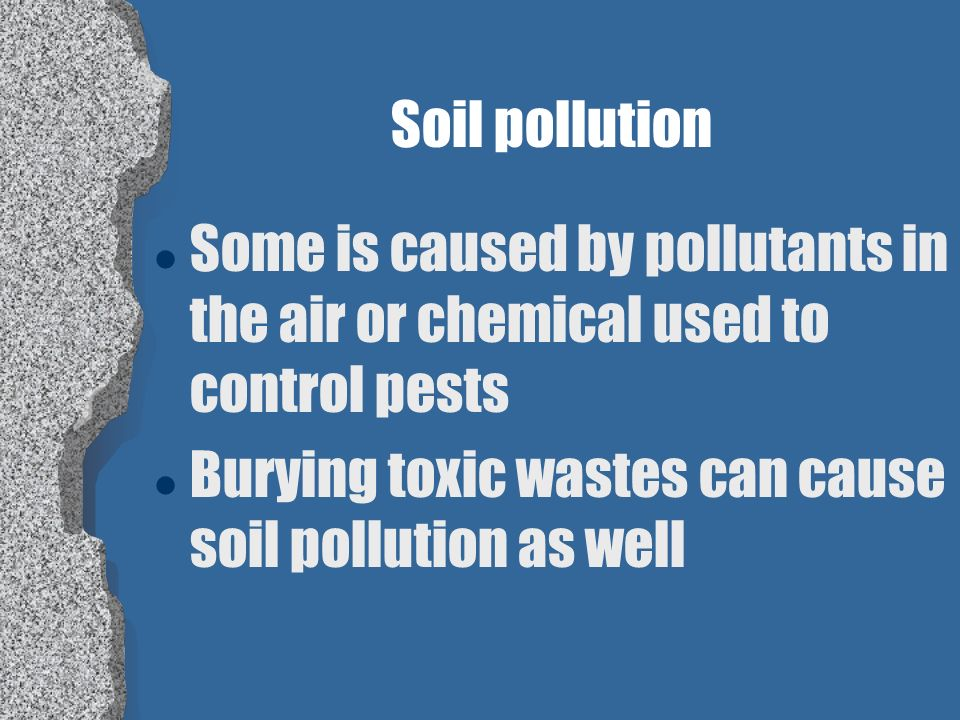 Soil pollution Some is caused by pollutants in the air or chemical used to control pests.