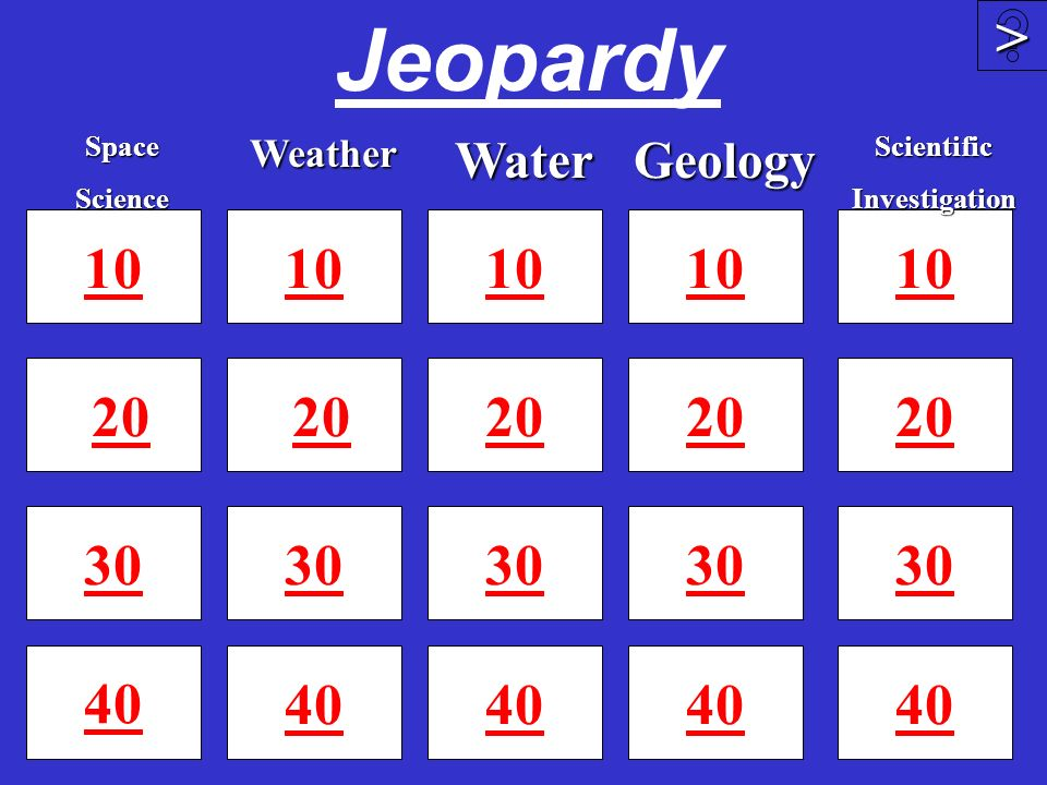 Jeopardy > Space. Science. Weather. Water. Geology. Scientific. Investigation. 10. 10. 10.