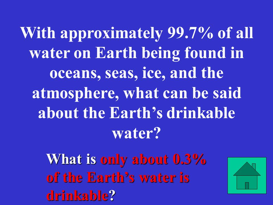 With approximately 99.7% of all water on Earth being found in oceans, seas, ice, and the atmosphere, what can be said about the Earth's drinkable water