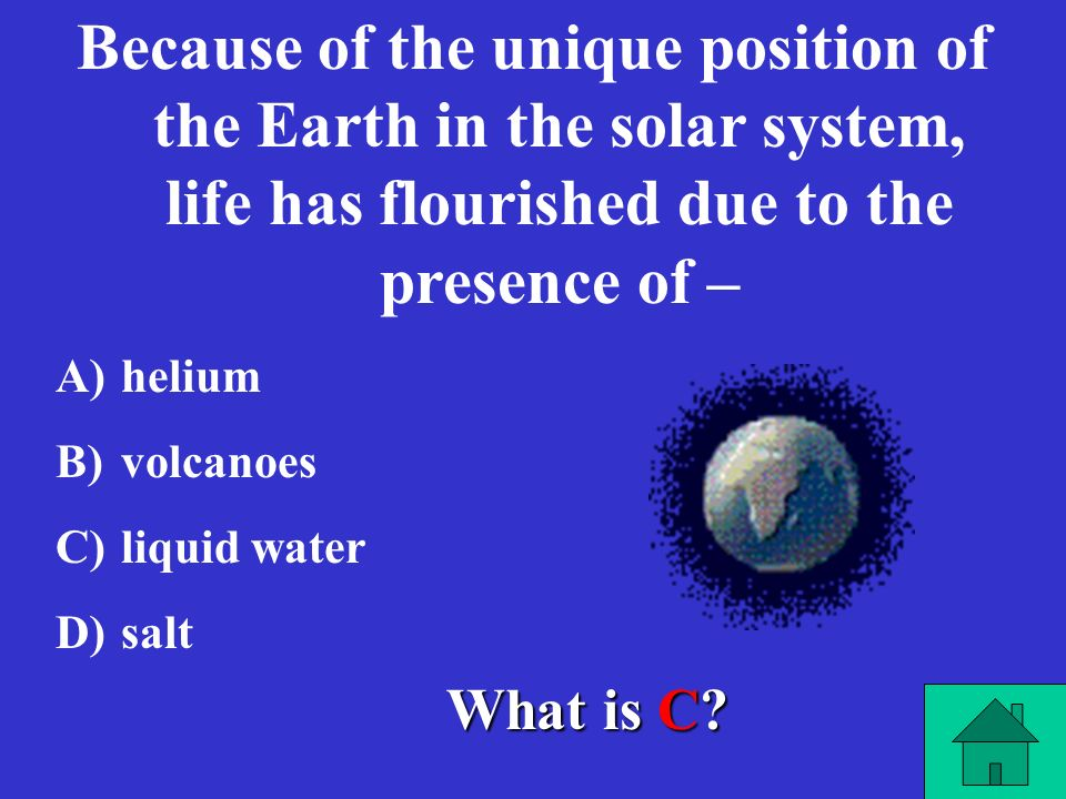 Because of the unique position of the Earth in the solar system, life has flourished due to the presence of –