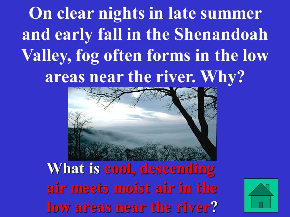 On clear nights in late summer and early fall in the Shenandoah Valley, fog often forms in the low areas near the river. Why