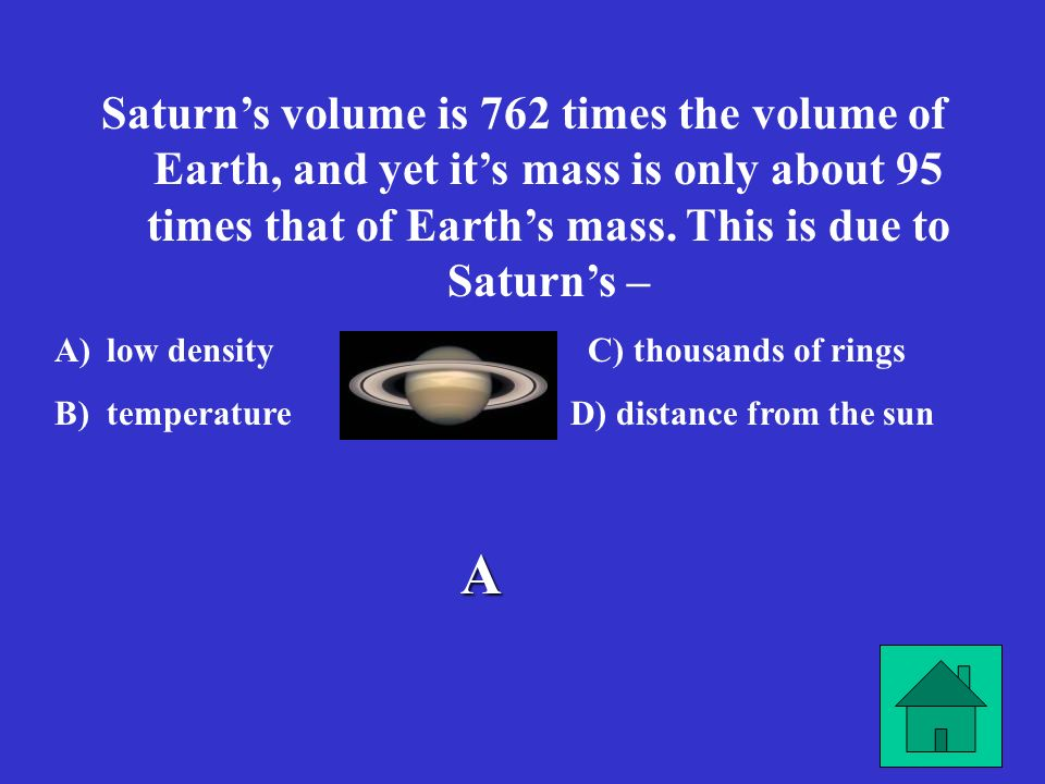 Saturn's volume is 762 times the volume of Earth, and yet it's mass is only about 95 times that of Earth's mass. This is due to Saturn's –