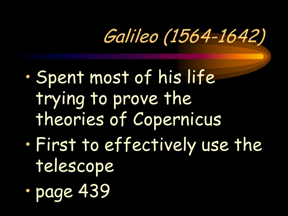 Galileo (1564-1642)Spent most of his life trying to prove the theories of Copernicus. First to effectively use the telescope.