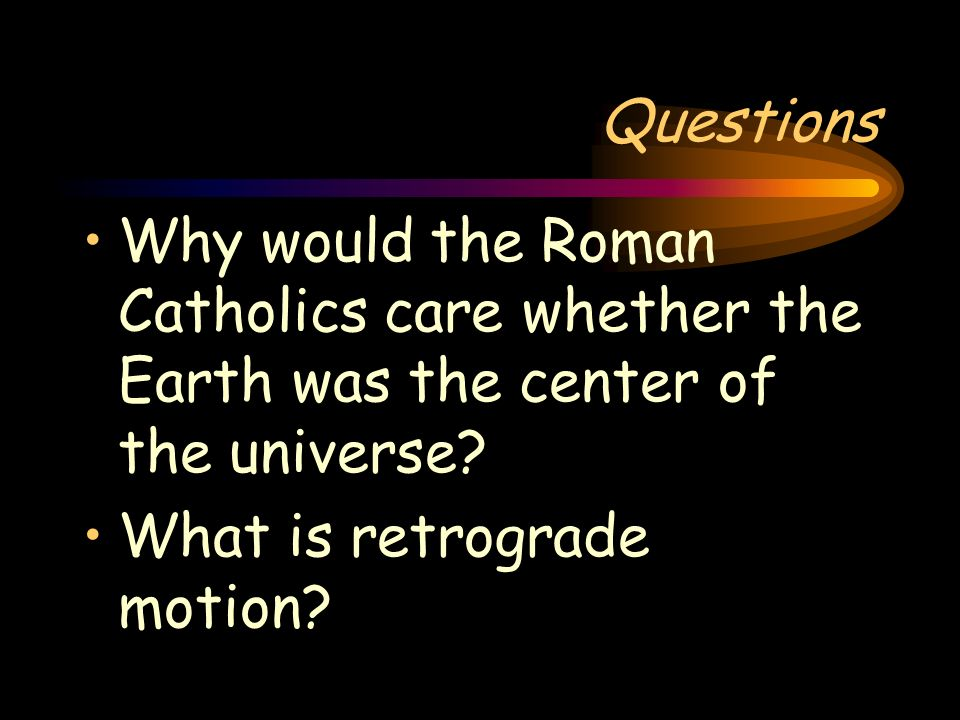 Questions Why would the Roman Catholics care whether the Earth was the center of the universe.
