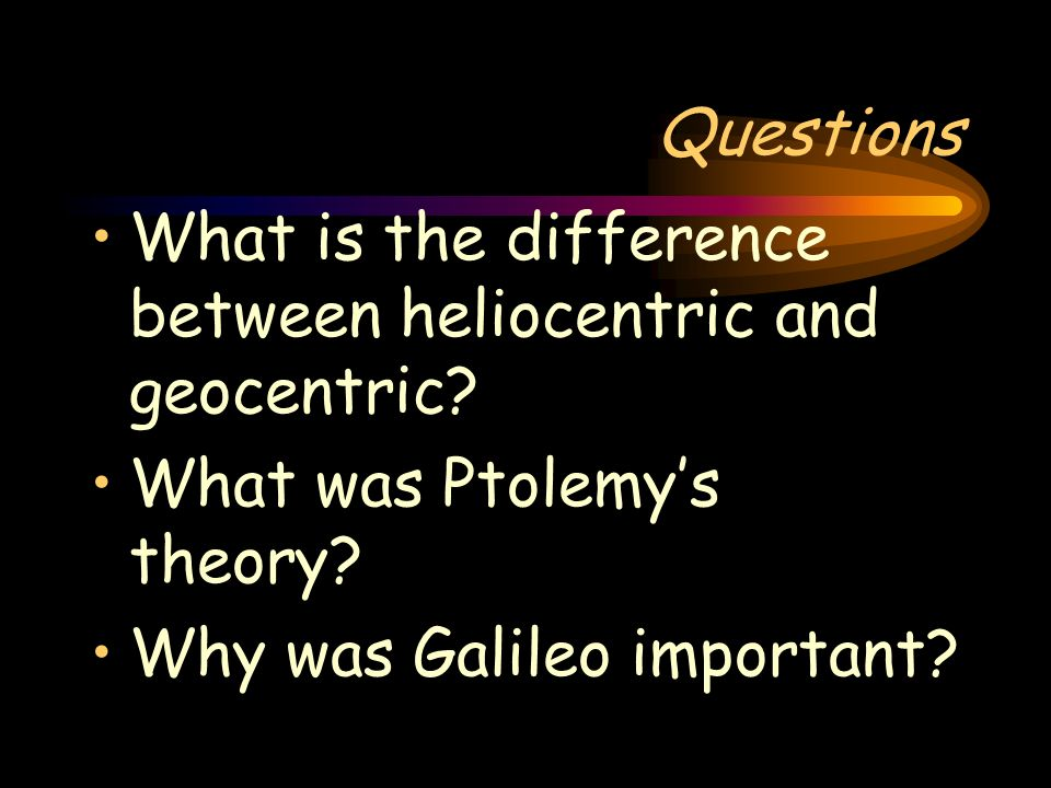 Questions What is the difference between heliocentric and geocentric.