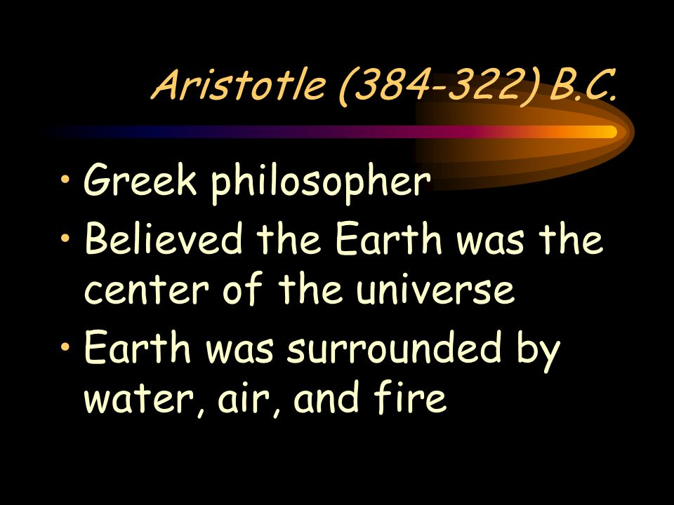 Aristotle (384-322) B.C. Greek philosopher. Believed the Earth was the center of the universe.