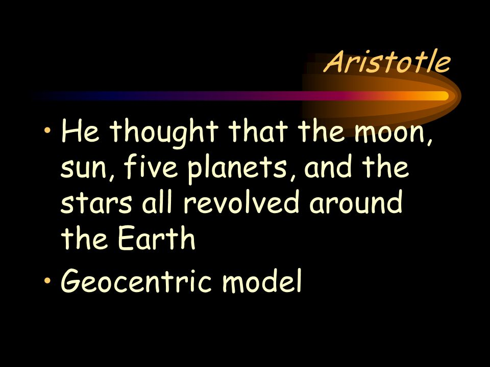 Aristotle He thought that the moon, sun, five planets, and the stars all revolved around the Earth.