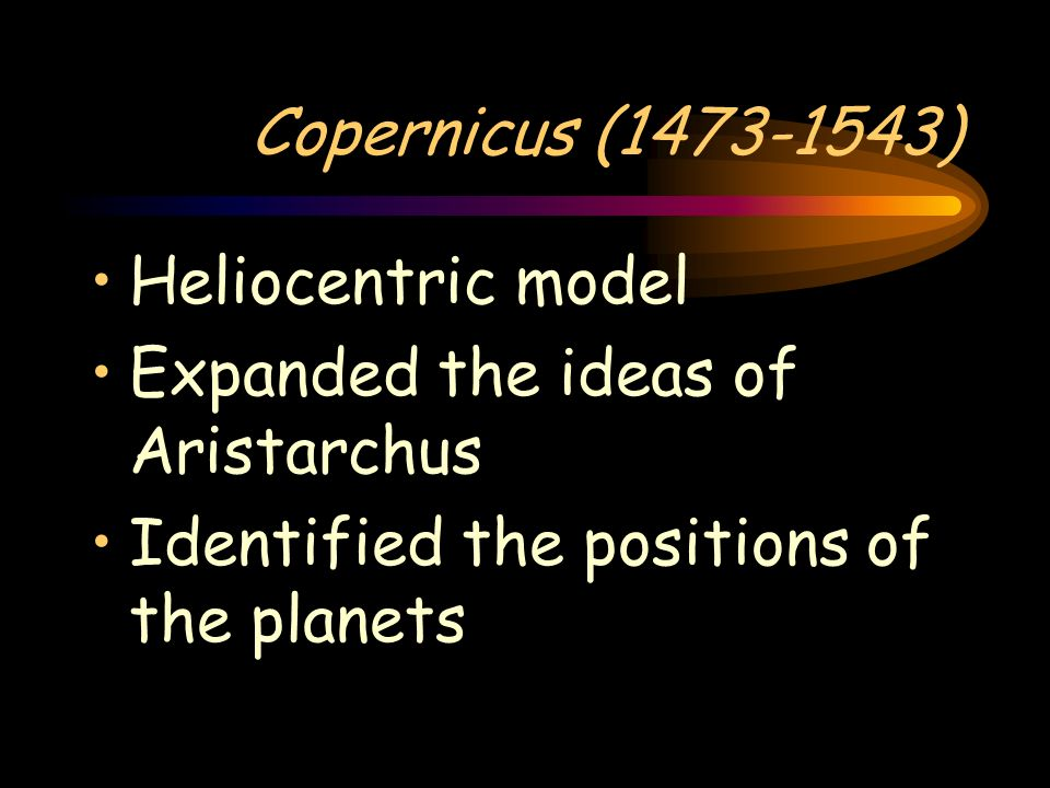Copernicus (1473-1543)Heliocentric model.Expanded the ideas of Aristarchus.