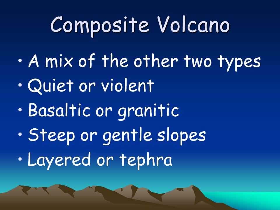 Composite Volcano A mix of the other two types Quiet or violent