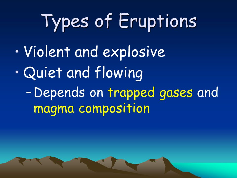 Types of Eruptions Violent and explosive Quiet and flowing
