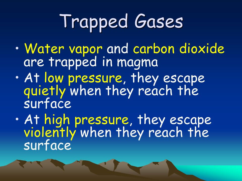 Trapped Gases Water vapor and carbon dioxide are trapped in magma