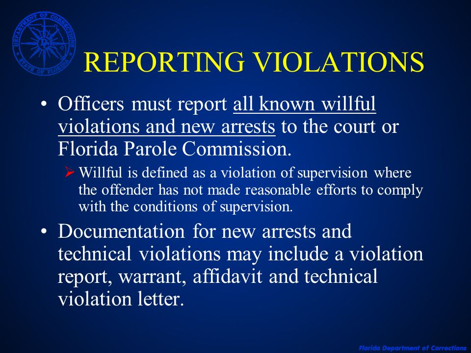 REPORTING VIOLATIONS Officers must report all known willful violations and new arrests to the court or Florida Parole Commission.