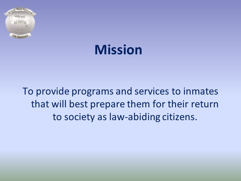 Mission To provide programs and services to inmates that will best prepare them for their return to society as law-abiding citizens.