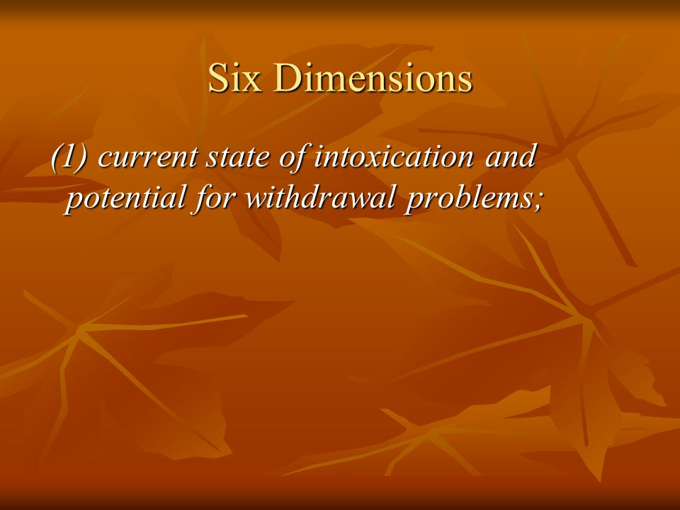 Six Dimensions (1) current state of intoxication and potential for withdrawal problems;