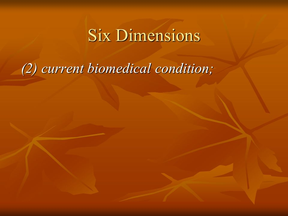 Six Dimensions (2) current biomedical condition;