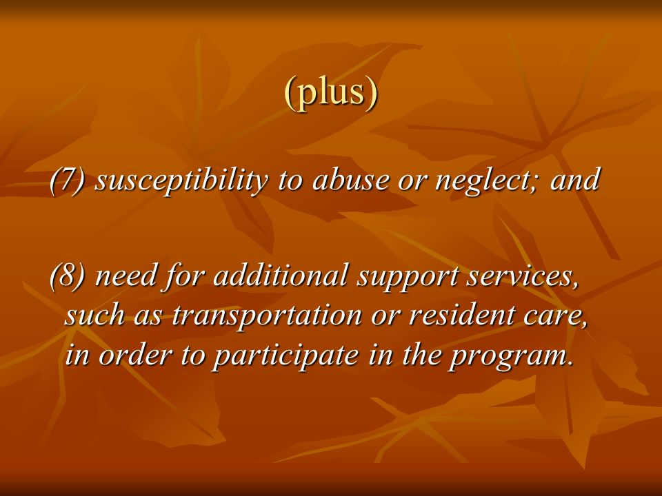 (plus) (7) susceptibility to abuse or neglect; and