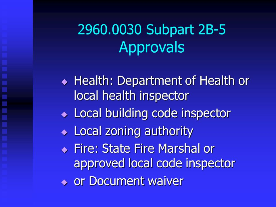 2960.0030 Subpart 2B-5 Approvals Health: Department of Health or local health inspector. Local building code inspector.