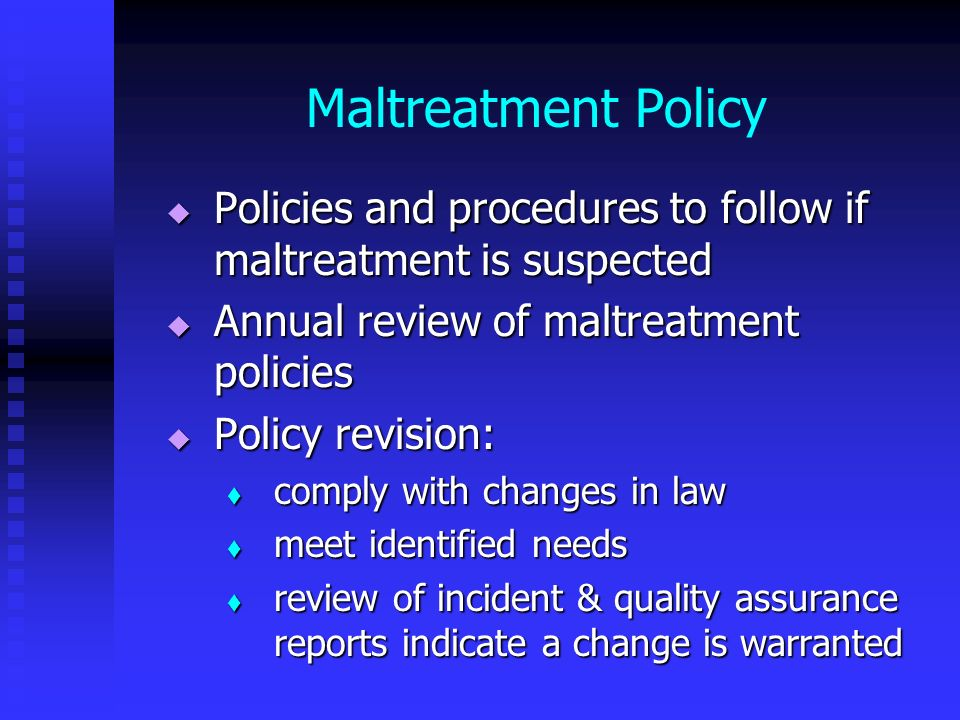 Maltreatment Policy Policies and procedures to follow if maltreatment is suspected. Annual review of maltreatment policies.