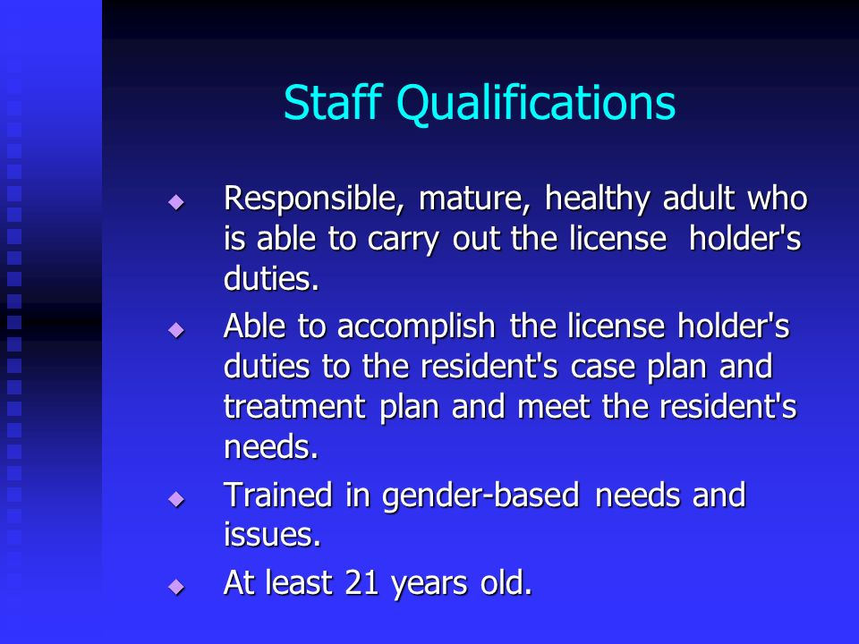 Staff Qualifications Responsible, mature, healthy adult who is able to carry out the license holder s duties.