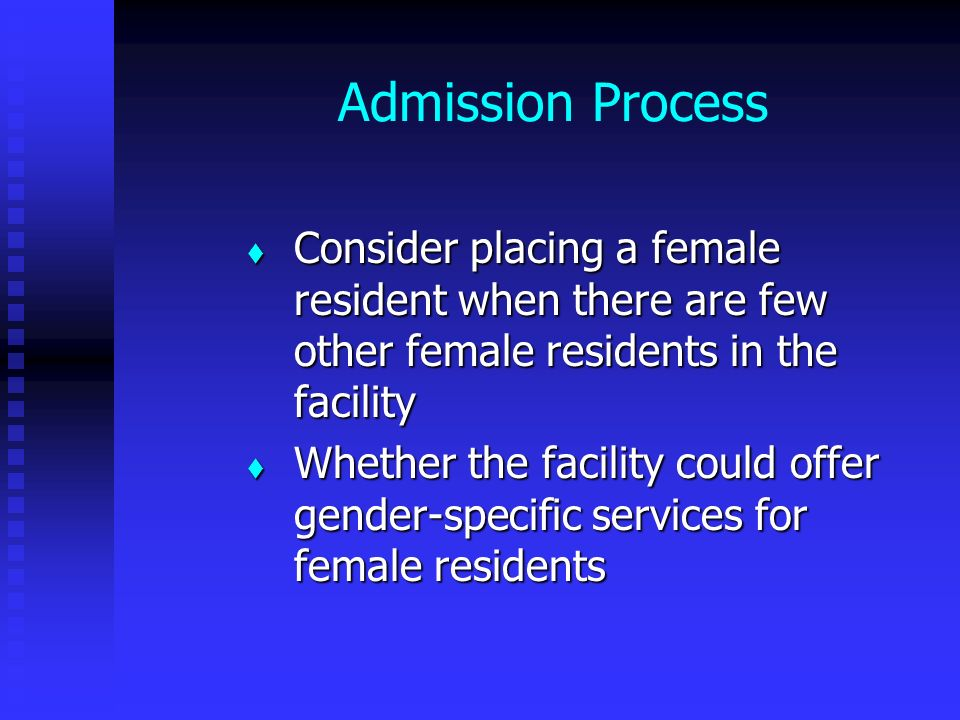 Admission Process Consider placing a female resident when there are few other female residents in the facility.