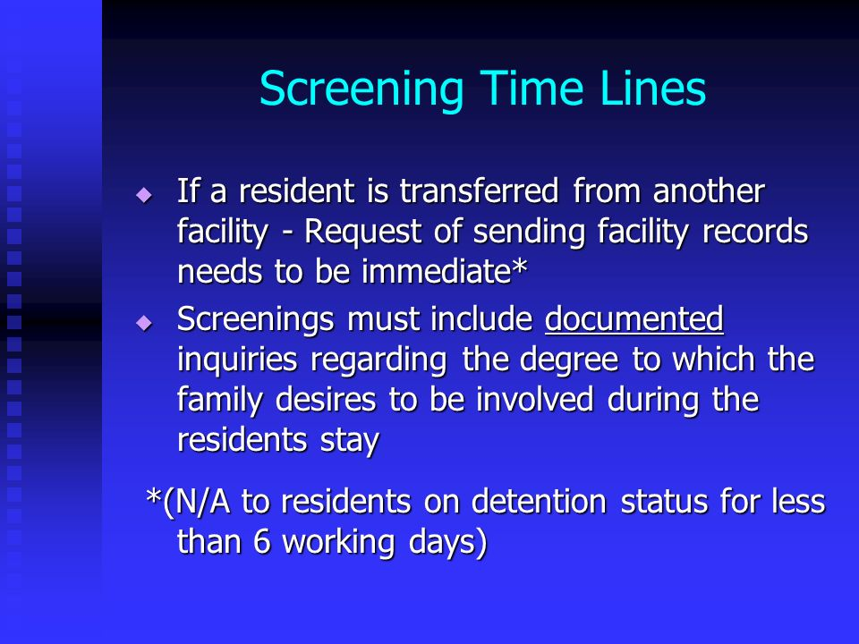 Screening Time Lines If a resident is transferred from another facility - Request of sending facility records needs to be immediate*