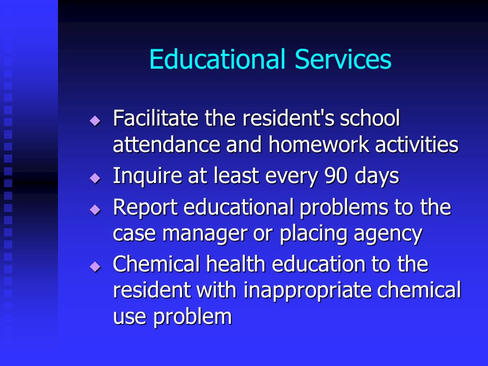Educational Services Facilitate the resident s school attendance and homework activities. Inquire at least every 90 days.