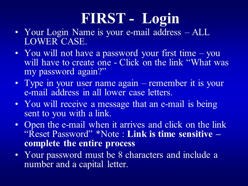 FIRST - Login Your Login Name is your e-mail address – ALL LOWER CASE.