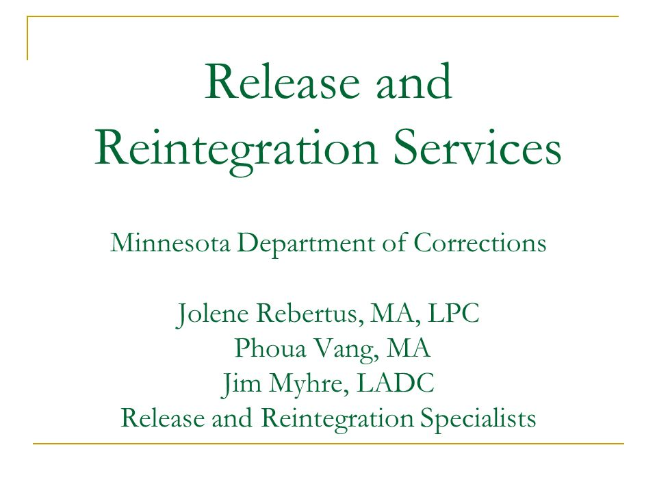 Release and Reintegration Services Minnesota Department of Corrections Jolene Rebertus, MA, LPC Phoua Vang, MA Jim Myhre, LADC Release and Reintegration Specialists