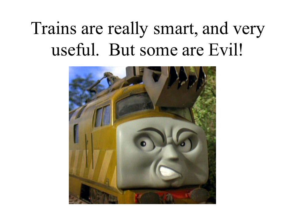 Trains are really smart, and very useful. But some are Evil!