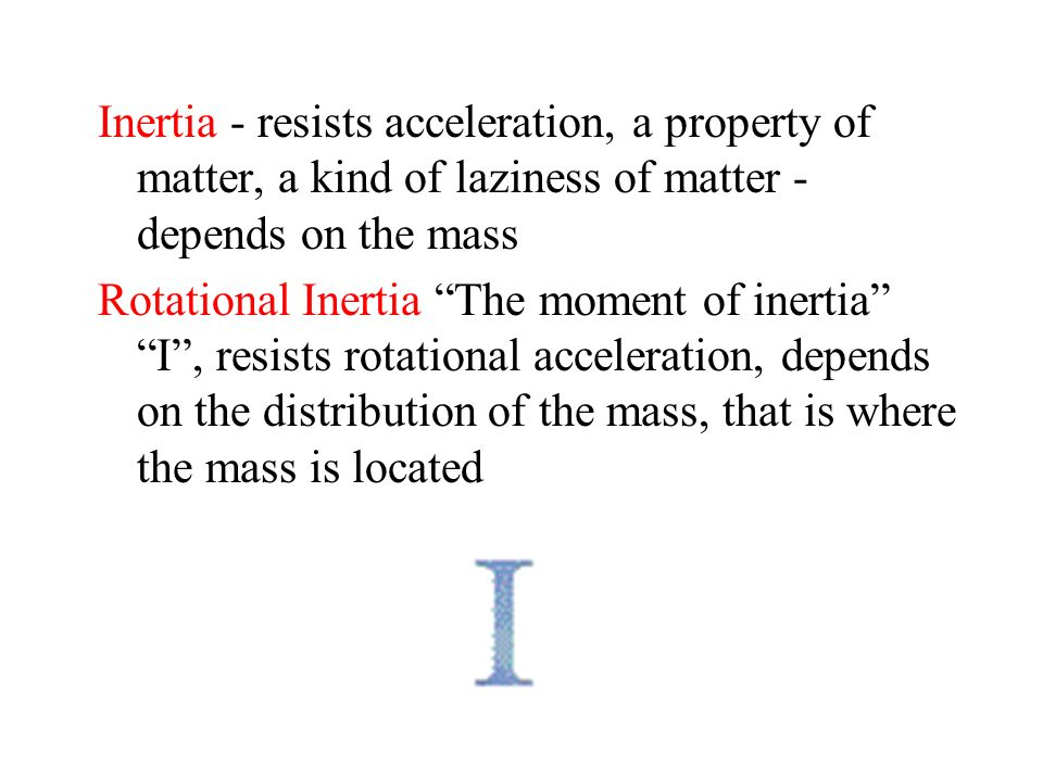 Inertia - resists acceleration, a property of matter, a kind of laziness of matter - depends on the mass