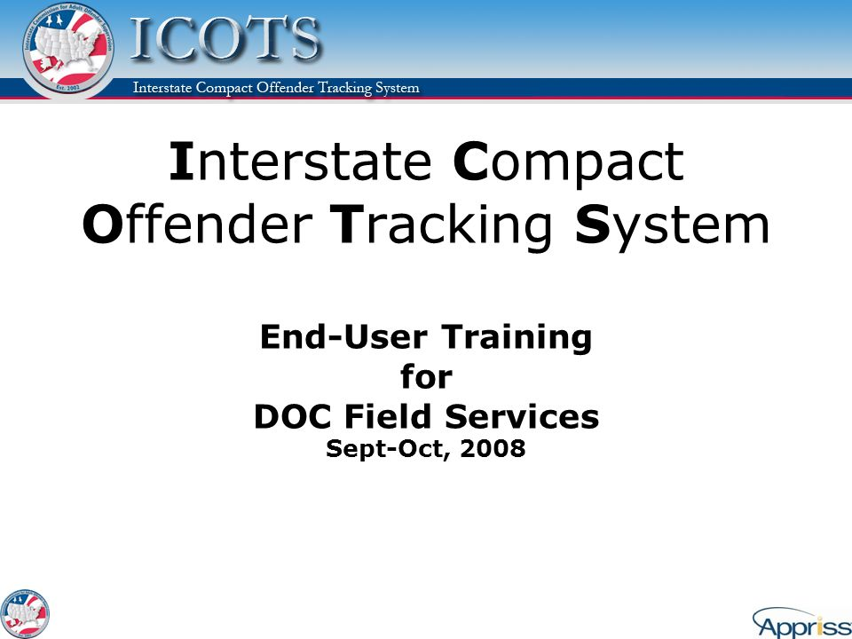Interstate Compact Offender Tracking System End-User Training for DOC Field Services Sept-Oct, 2008